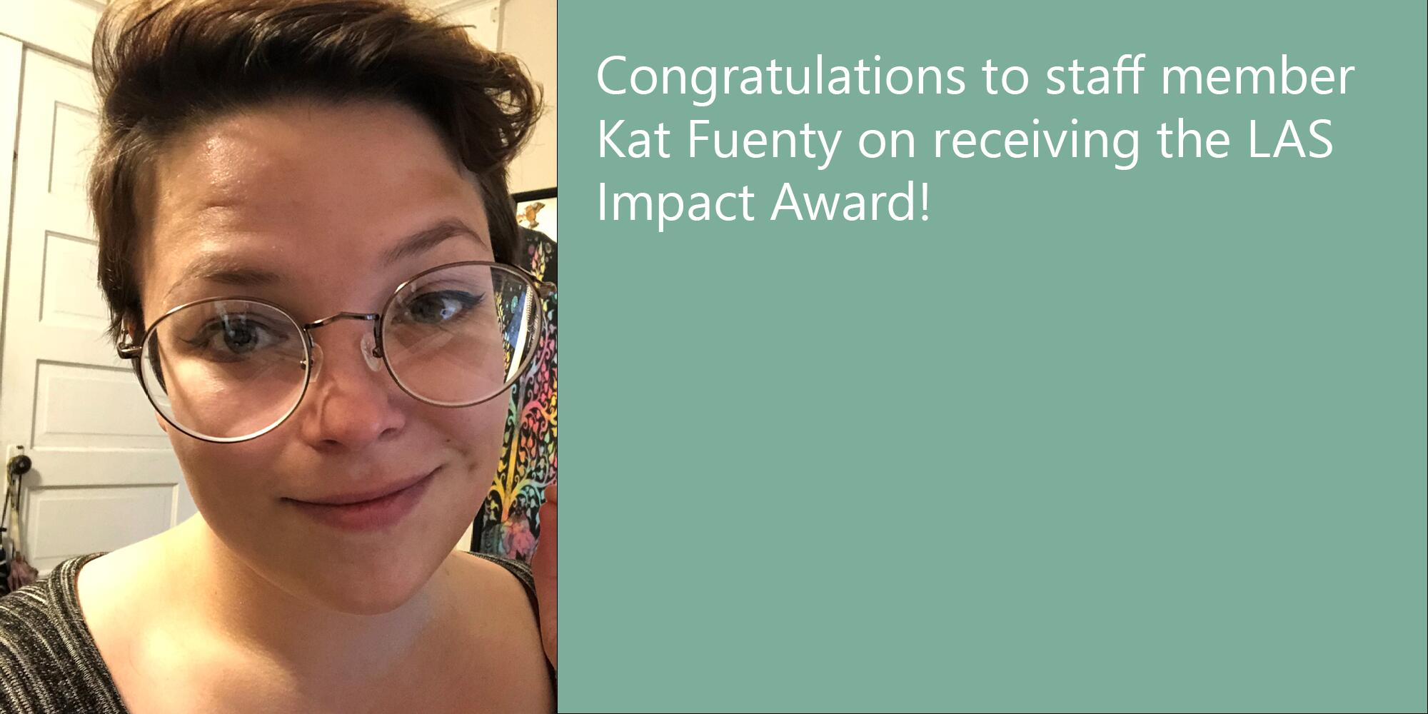 "Photo of Kat Fuenty. They have short brown hair and wear glasses, and are smiling at the camera. Text: ""Congratulations to staff member Kat Fuenty on receiving the LAS Impact Award!"""