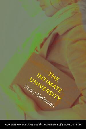"A book cover featuring a photo of a woman carrying a book under her arm. Only the lower half of her face is visible. Text overlaid on the book reads ""The Intimate University."" Author Nancy Abelmann. A subtitle along the bottom reads ""Korean American Students and the Problems of Segregation"""