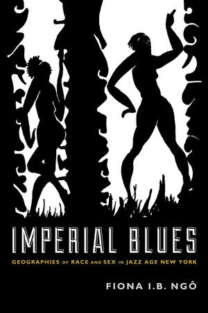 "A black and white book cover. Two stylized, silhouetted figures stand between twisting pillars. The figure on the left appears to be trapped in the tight space, while the figure on the right is dancing. Text reads: ""Imperial Blues: Geographies of Race and Sex in Jazz Age New York"" Author Fiona I.B. Ngo."