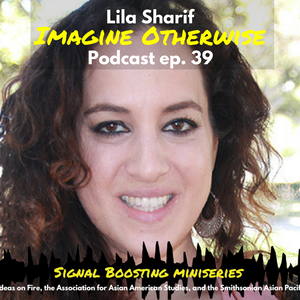 "A photo of Dr. Lila Sharif. Text overlaid on the image reads: ""Lila Sharif, Imagine Otherwise Podcast ep. 39. Signal Boosting Miniseries; a collaboration by Ideas on Fire, the Association for Asian American Studies, and the Smithsonian Asian Pacific American Center."""